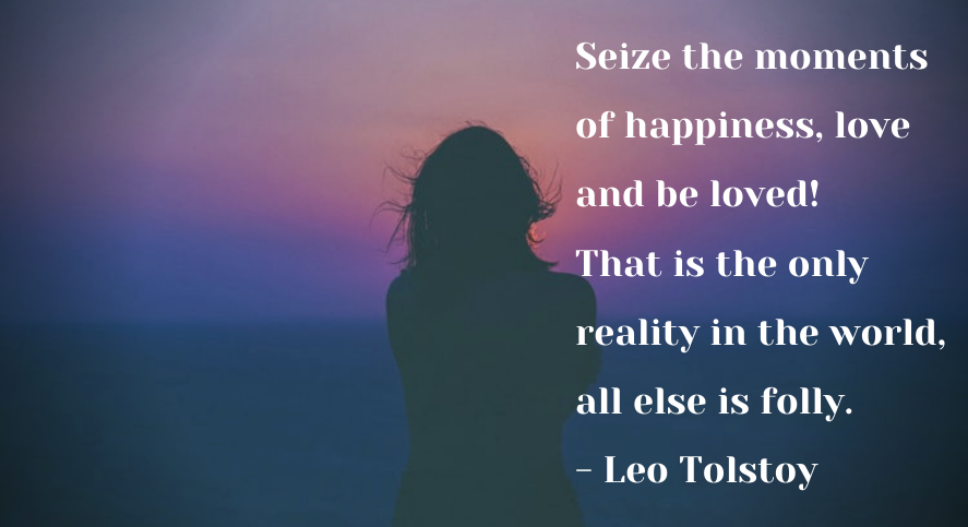 Seize the moments of happiness, love and be loved! That is the only reality in the world, all else is folly. -Leo Tolstoy [887 * 483]
