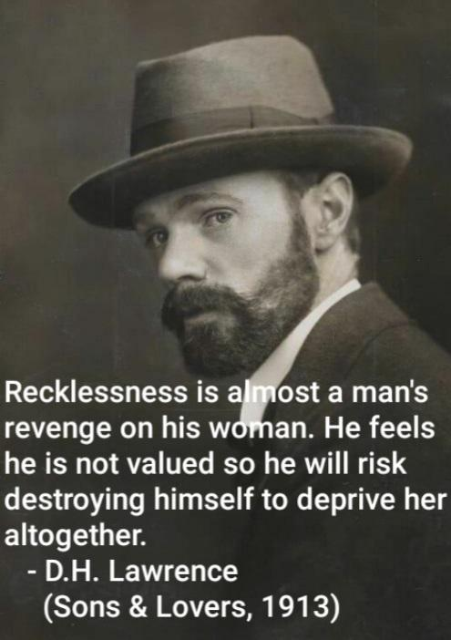 """Recklessness is almost a man's revenge on his woman. He feels he is not valued so he will risk destroying himself to deprive her altogether."" – D.H. Lawrence (495×702)"
