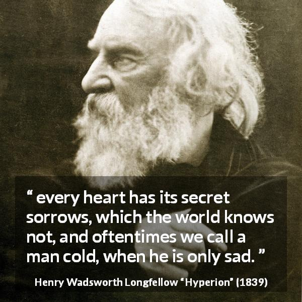 """every heart has its secret sorrows, which the world knows not, and oftentimes we call a man cold, when he is only sad."" Henry Wadsworth Longfellow, Hyperion (1839) [600×600]"
