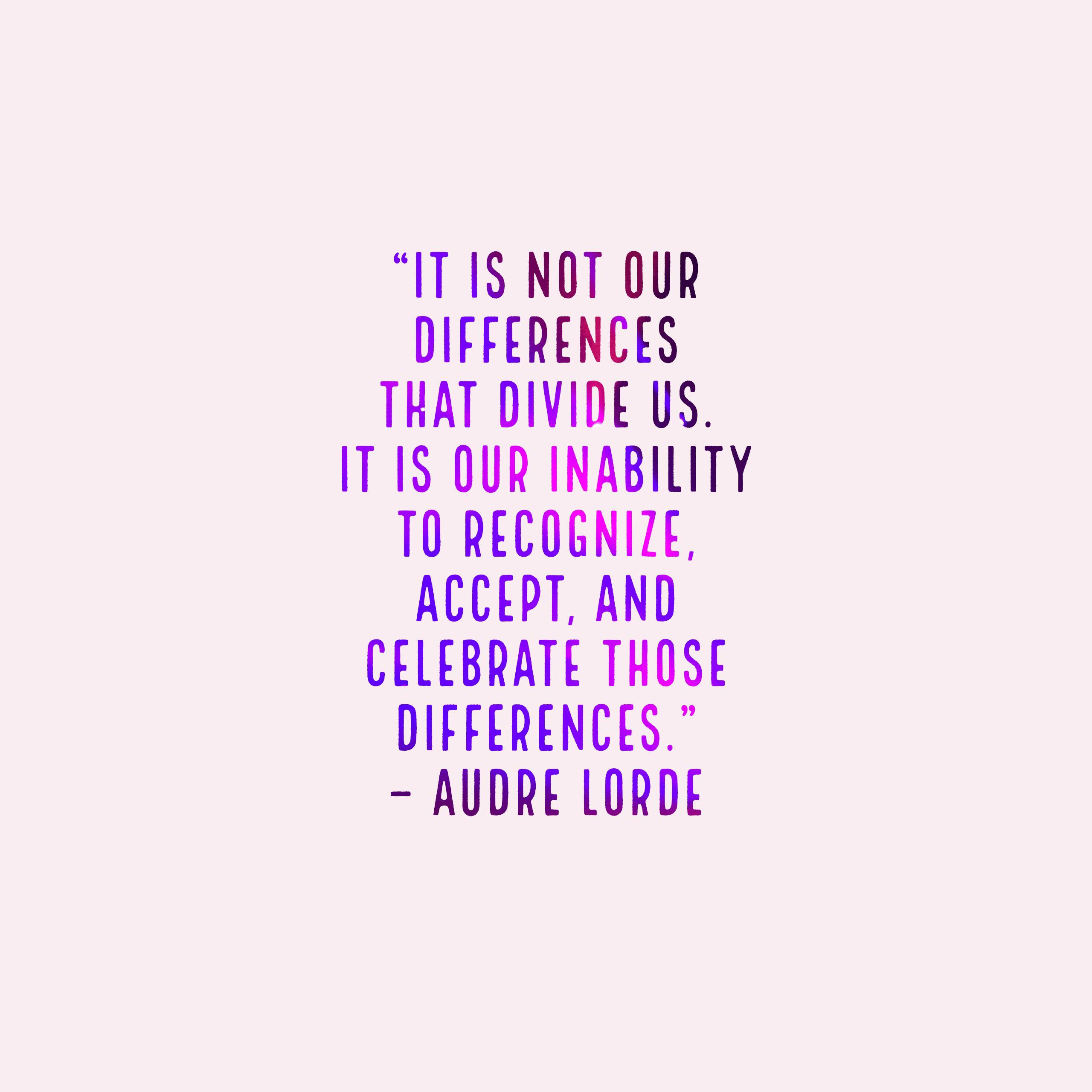 """It is not our differences that divide us. It is our inability to recognize, accept, and celebrate those differences."" – Audre Lorde [2560 × 2560]"