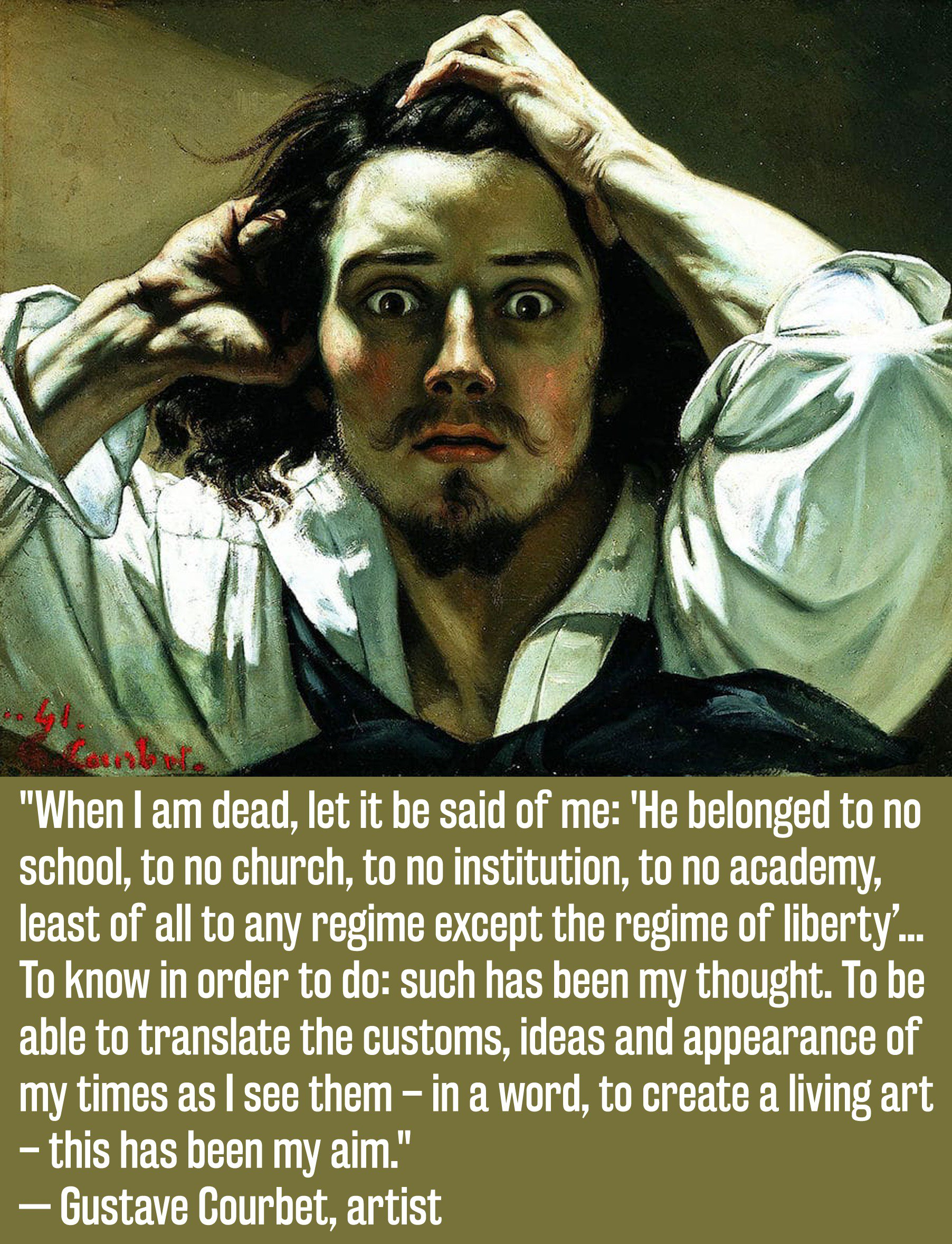 When I am dead, let it be said of me: He belonged to no school, to no church, to no institution, to no academy, least of all to any regime except the regime of liberty…To know in order to do: such has been my thought. To be able to translate the customs, ideas, and appearance — Courbet [1804×2356]