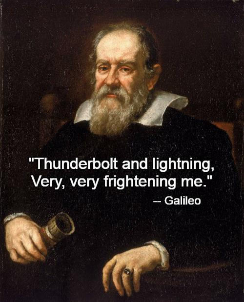 """Thunderbolt and lightning, very very frightening me."" -Galileo [500×619]"