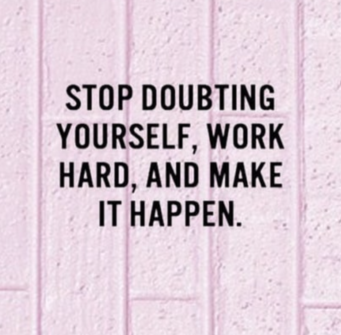 [Image] Stop doubting yourself, work hard, and make it happen.