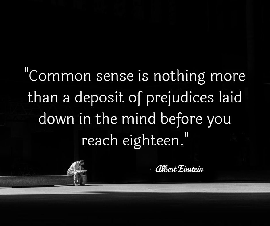 """Common sense is nothing more than a deposit of prejudices laid down in the mind before you reach eighteen."" – Albert Einstein [940×788]"