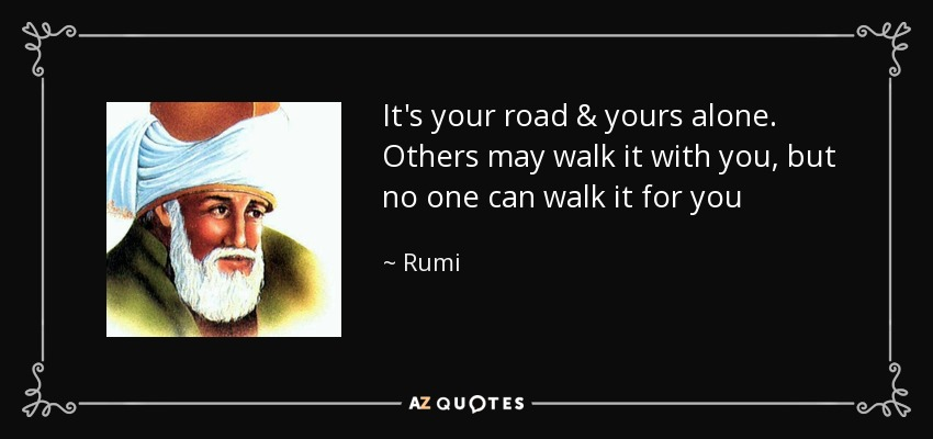 """It's your road & yours alone.Others may walk it with you,but no one can walk it for you"" – [850×400] Rumi"