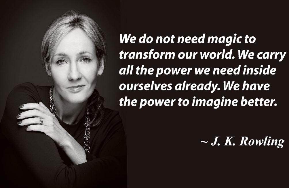 We do not need magic to transform our world. We carry all the power we need inside ourselves already. We have the power to imagine better. – J.K. Rowling [1004X651]