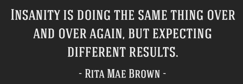 "[Image] ""Insanity is doing the same thing over and over again and expecting different results."" ~ Rita Mae Brown"