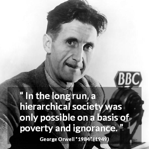 """In the long run, a hierarchical society was only possible on a basis of poverty and ignorance."" George Orwell, 1984 (1949) [600×600]"
