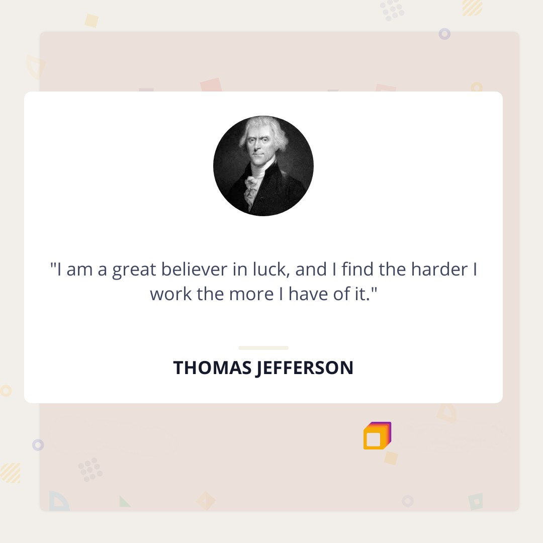 """I am a great believer in luck, and I find the harder I work the more I have of it."" -Thomas Jefferson (1080×1080)"
