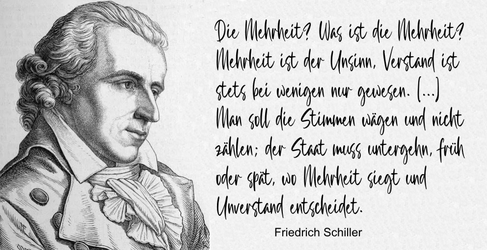 """""""The majority? What is the majority? The majority is nonsense, understanding always lies only with the few. […] We should weigh the votes and not count them; the state must perish, sooner or later, where the majority triumphs and ignorance decides."""" – Friedrich Schiller """"Demetrius"""" [992×511]"""
