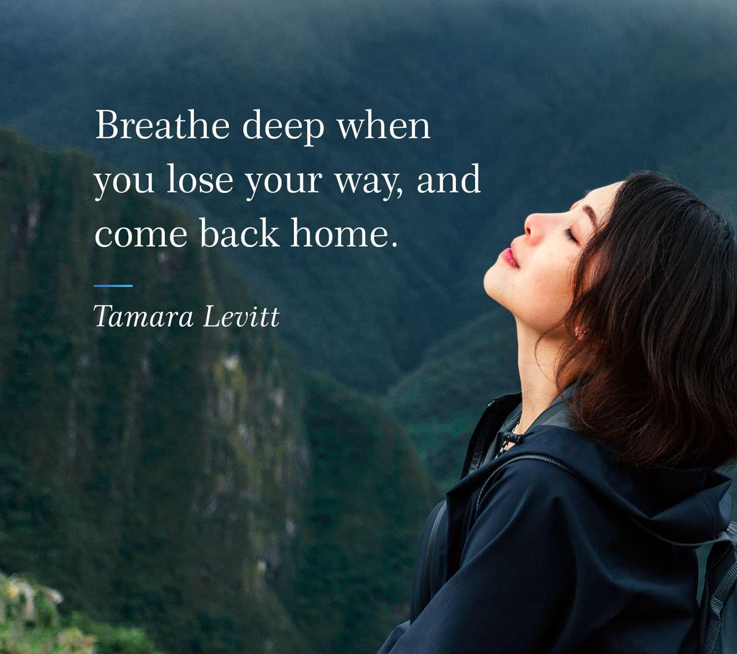 "[Image] ""Breathe deep when you lose your way, and come back home."" ~ Tamara Levitt"