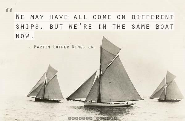 """We may have all come on different ships, but we're in the same boat now.""-Martin Luther King Jr. [600*392]"