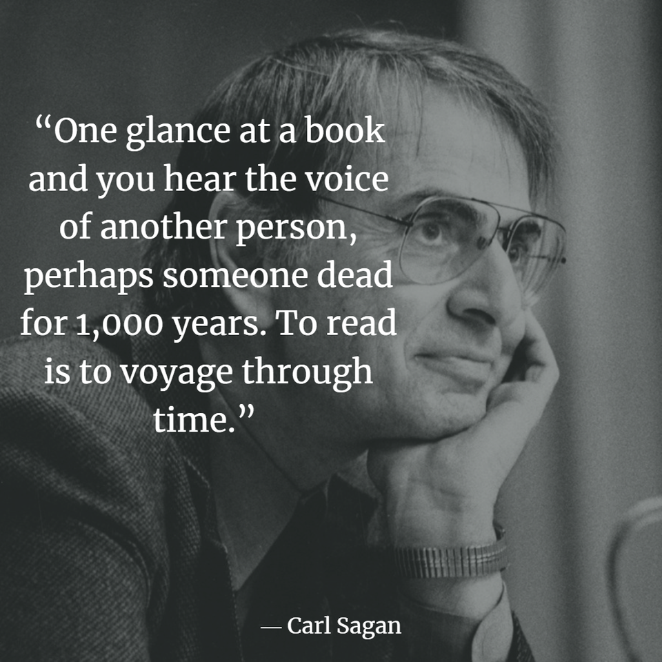 """One glance at a book and you hear the voice of another person, perhaps someone dead for 1,000 years. To read is to voyage through time."" – Carl Sagan [960×960]"