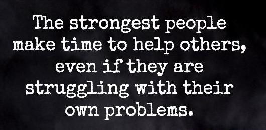 "[Image] ""The strongest people make time to help others, even if they are struggling with their own problems."""