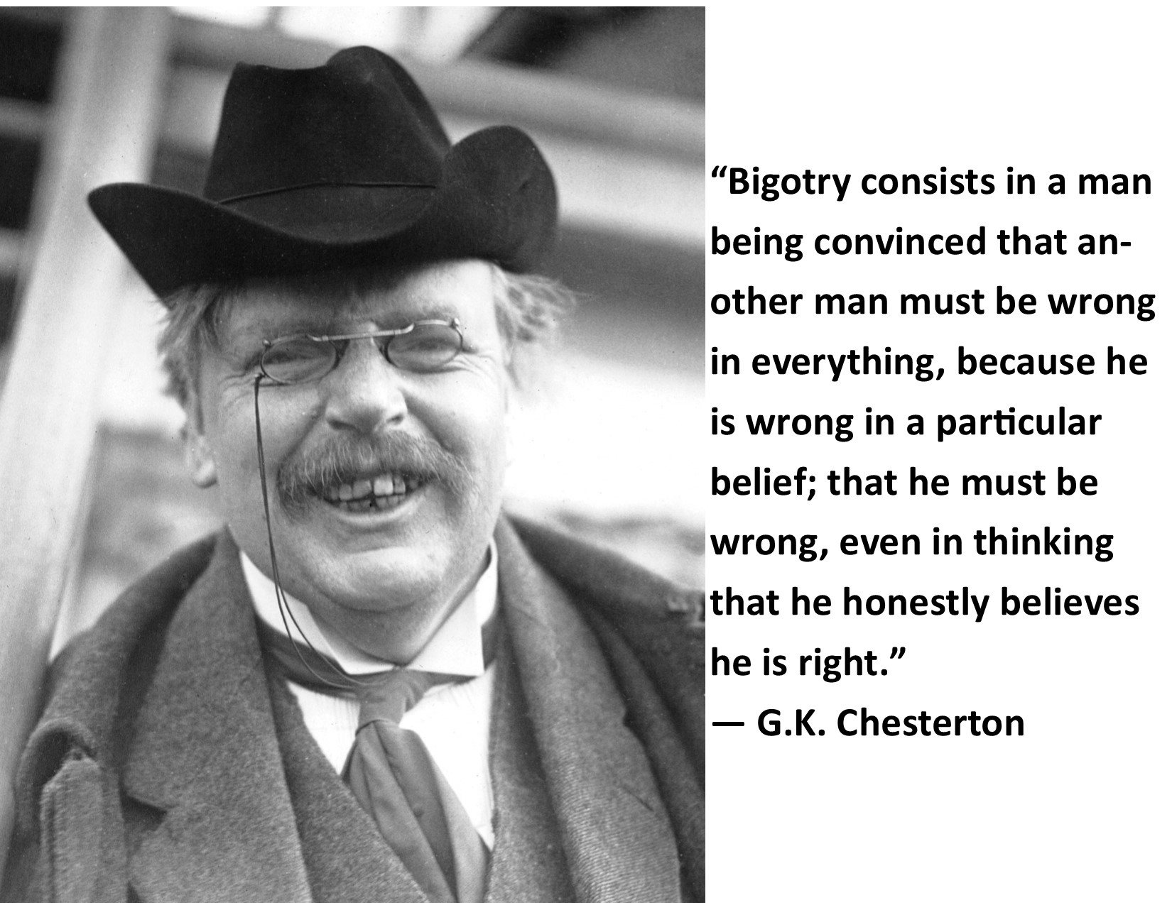 """Bigotry consists in a man being convinced that another man must be wrong in everything, because he is wrong in a particular belief; that he must be wrong, even in thinking that he honestly believes he is right."" ~G. K, Chesterton [OC] [1650 x 1275]"