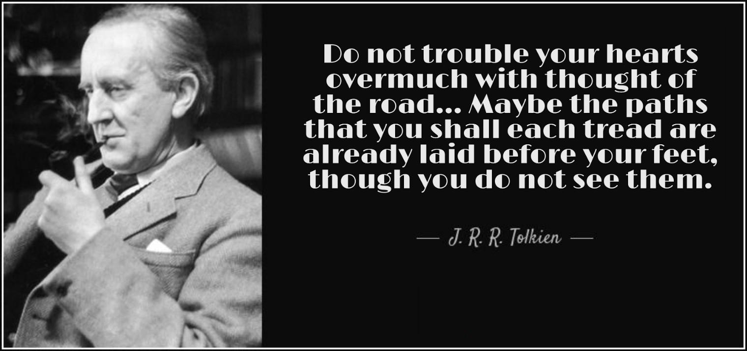 """Do not trouble your hearts overmuch with thought of the road… Maybe the paths that you shall each tread are already laid before your feet, though you do not see them.""- JRR Tolkien [1520×715]"