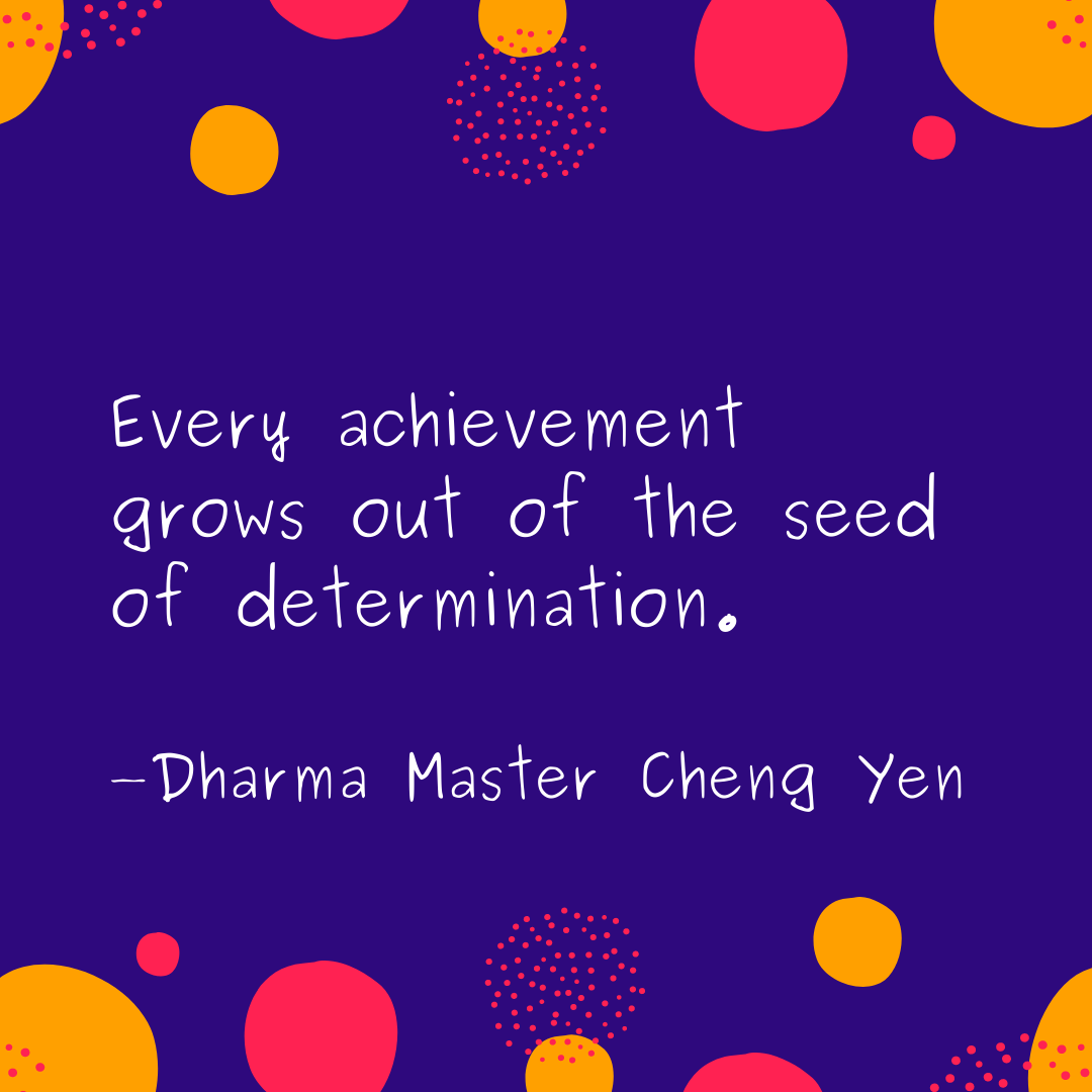 """Every achievement grows out of the seed of determination."" -Dharma Master Cheng Yen [1080 x 1080]"