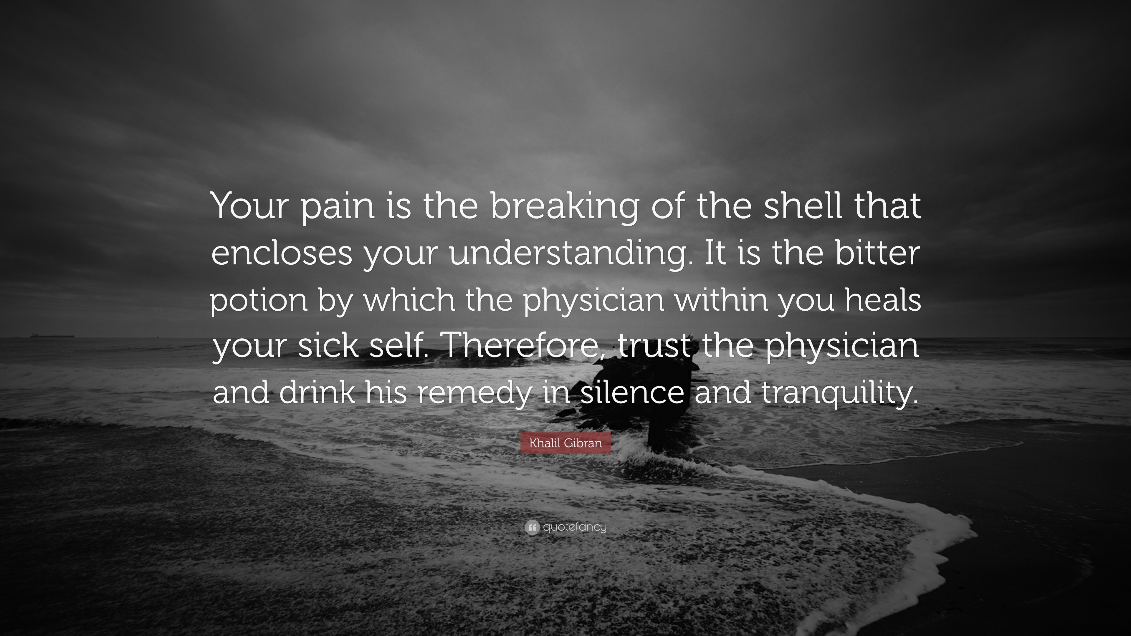 """Your pain is the breaking of the shell that encloses your understanding. It is the bitter potion by which the physician within you heals your sick self. Therefore, trust the physician and drink his remedy in silence and tranquility."" – Khalil Gibran [3840×2160]"