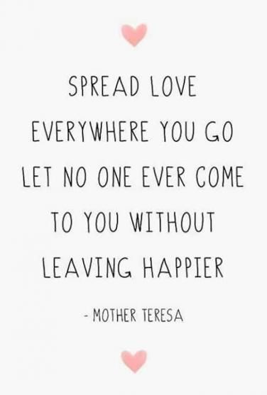 Spread love everywhere you go. Let no one ever come to you without leaving happier – Mother Theresa [850×732]