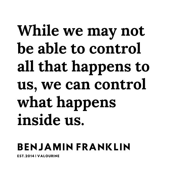 While we may not be able to control all that happens to us, we can control what happens inside us – Benjamin Franklin [5003×756]