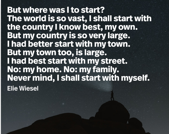 """But where was I to start? The world is so vast, I shall start with the country I know best, my own. But my country is so very large. I had better start with my town. But my town too, is large. I had best start with my street. No: my home. No: my family. Never mind…….Elie Wiesel [1920×1080]"