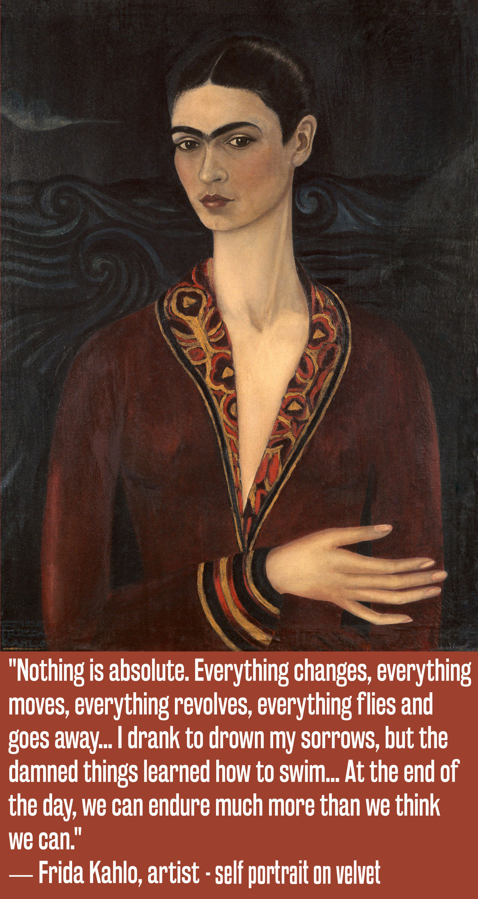 """Nothing is absolute. Everything changes, everything moves, everything revolves, everything flies and goes away. I drank to drown my sorrows, but the damned things learned how to swim. At the end of the day, we can endure much more than we think we can."" ― Frida Kahlo, a self portrait [1596×3000]"