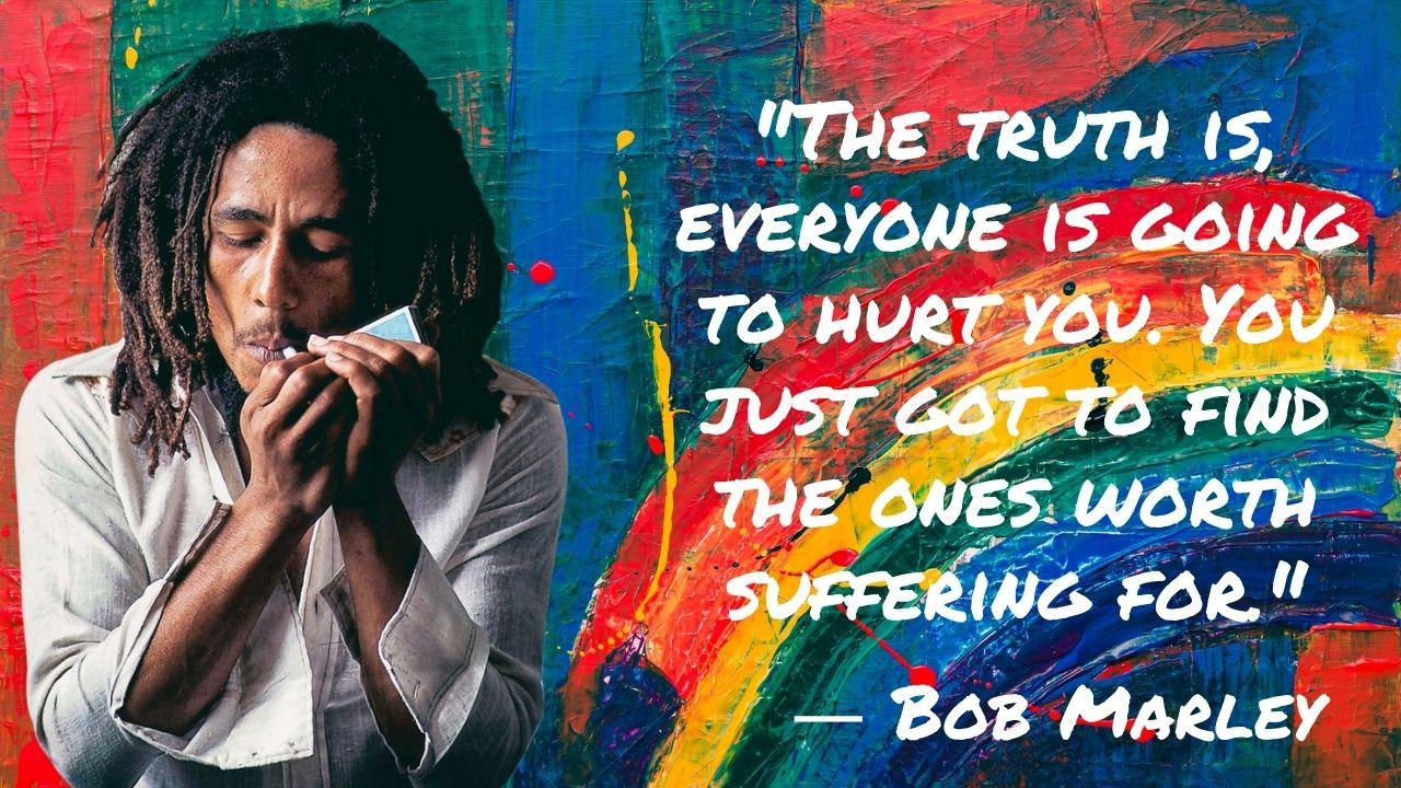 """The truth is, everyone is going to hurt you. You just got to find the ones worth suffering for."" – Bob Marley – [1280×720]"