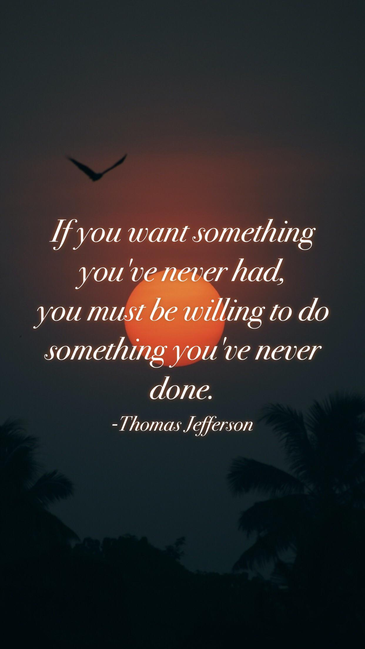 """""""If you want something you've never had, you must be willing to do something you've never done.""""-Thomas Jefferson [1242 x 2208]"""