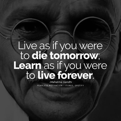 Live as if you were to die tomorrow; learn as if you were to live forever. – Mahatma Gandhi ( 500 x 500 )