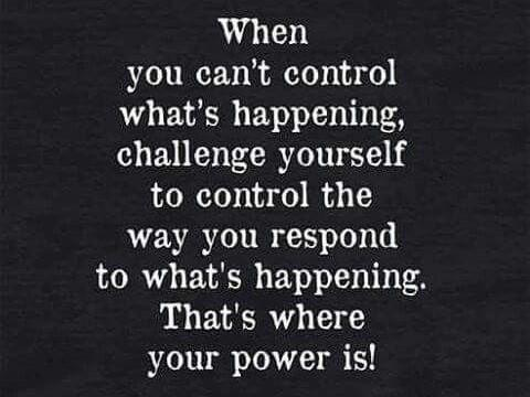 "[Image] ""When you can't control what's happening, challenge yourself to control the way you respond to what's happening. That's where your power is!"""
