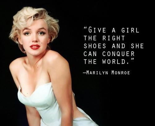 Give a girl the right shoes and she can conquer the world. – Marilyn Monroe [500X407]