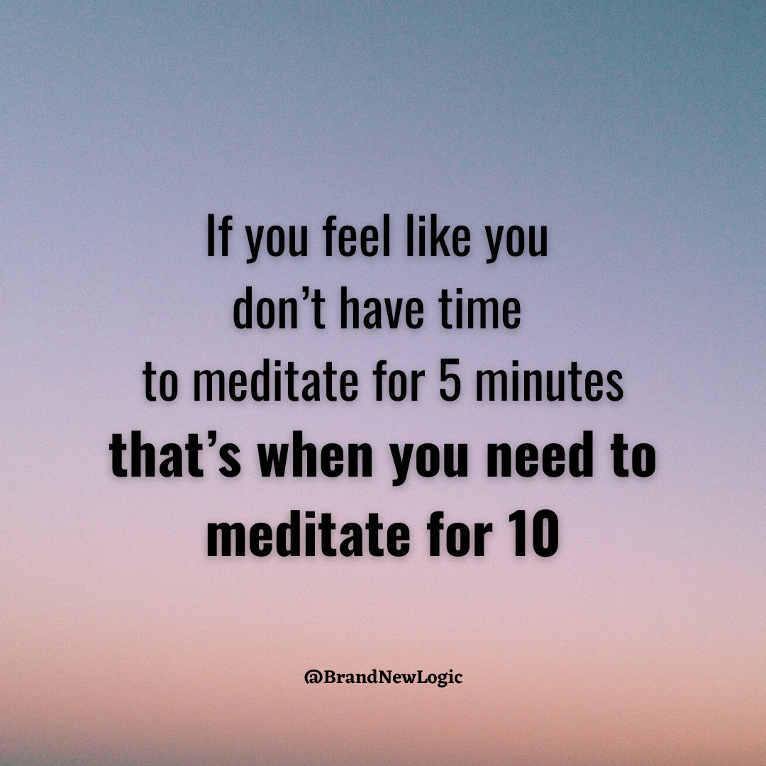 If you feel like you don't have time to meditate for 5 minutes that's when you need to meditate for 10 @BrandNewLogic https://inspirational.ly