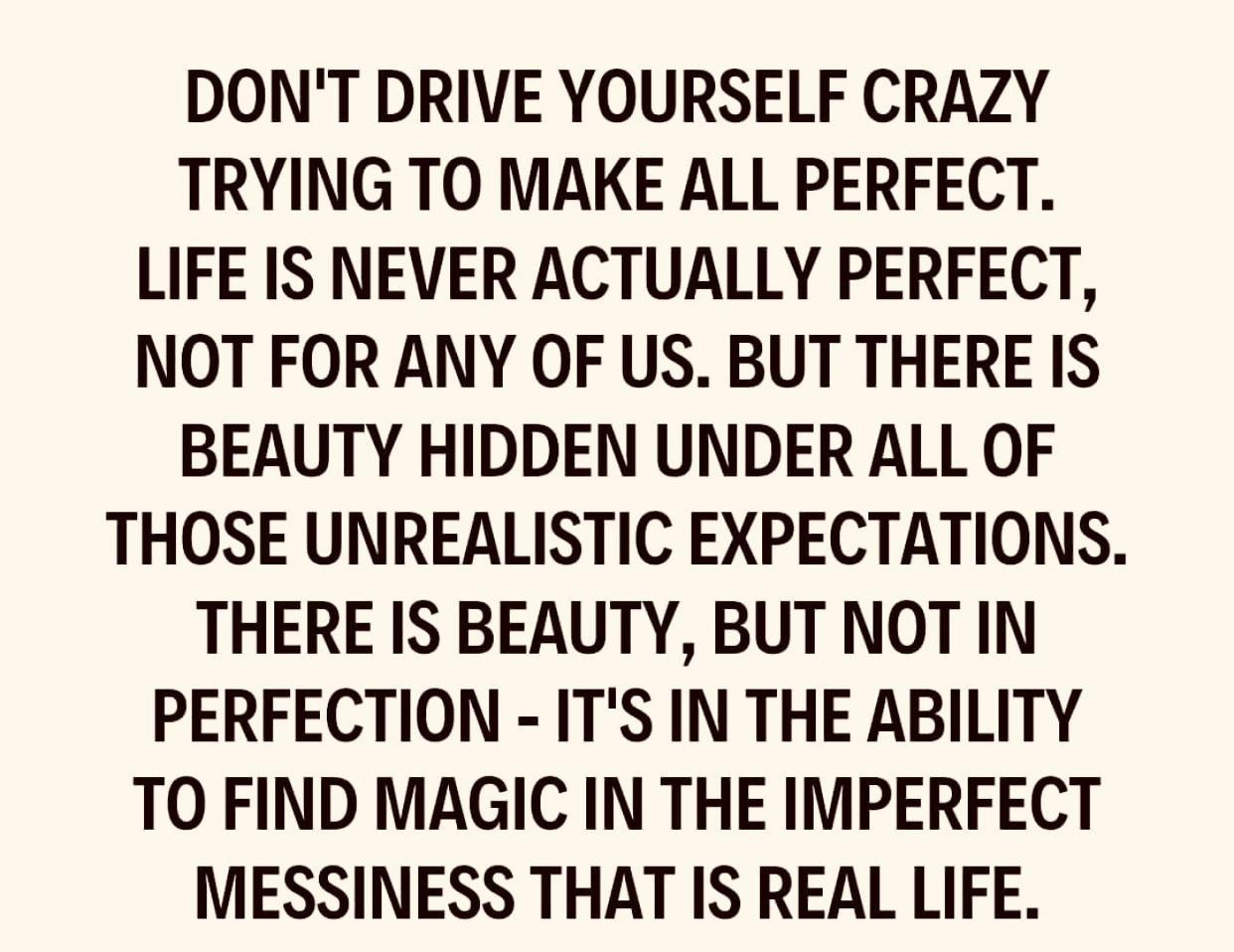 [Image] It's in the ability to find magic in the imperfect messiness that is real life. Don't drive yourself crazy trying to make all perfect.