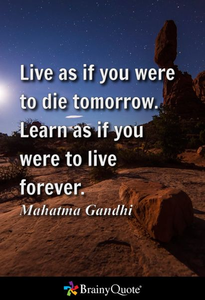 """Live as if you were to die tomorrow. Learn as if you were to live forever."" – Mahatma Gandhi [638×468]"