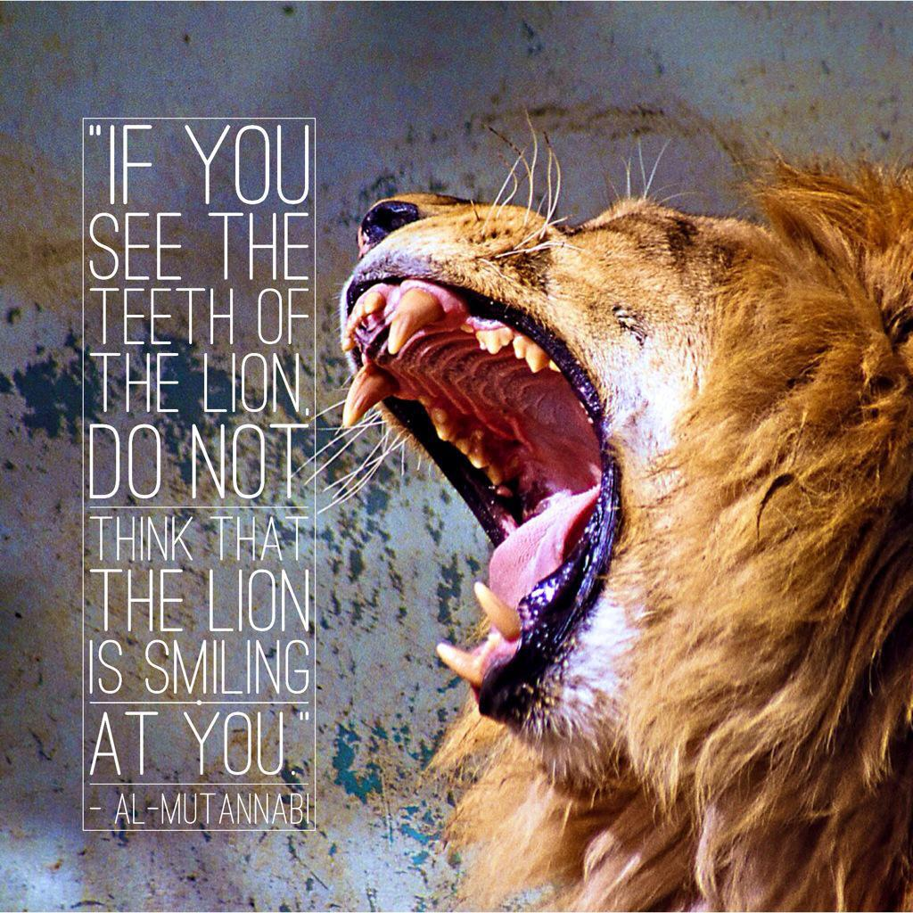 """If you see the lion's canines, do not think that the lion is smiling."" -Al-Mutanabbi [1024×1024]"