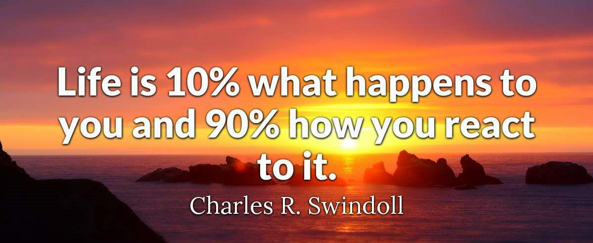 "[Image] ""Life is 10% what happens to you and 90% how you react to it."" ~ Charles R. Swindoll"