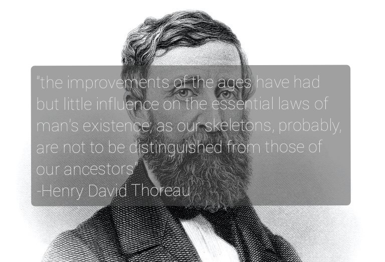 """the improvements of ages have had but little influence on the essential laws of man's existence"" Henry David Thoreau, Walden [768 x 523]"