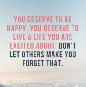 YOU DESERVE TO BE HAPPY. YOU DESERVE TO LIVE A LIFE YOU ARE EXCITED ABOUT. DON'T LET OTHERS MAKE YOU FOROET THAT. https://inspirational.ly