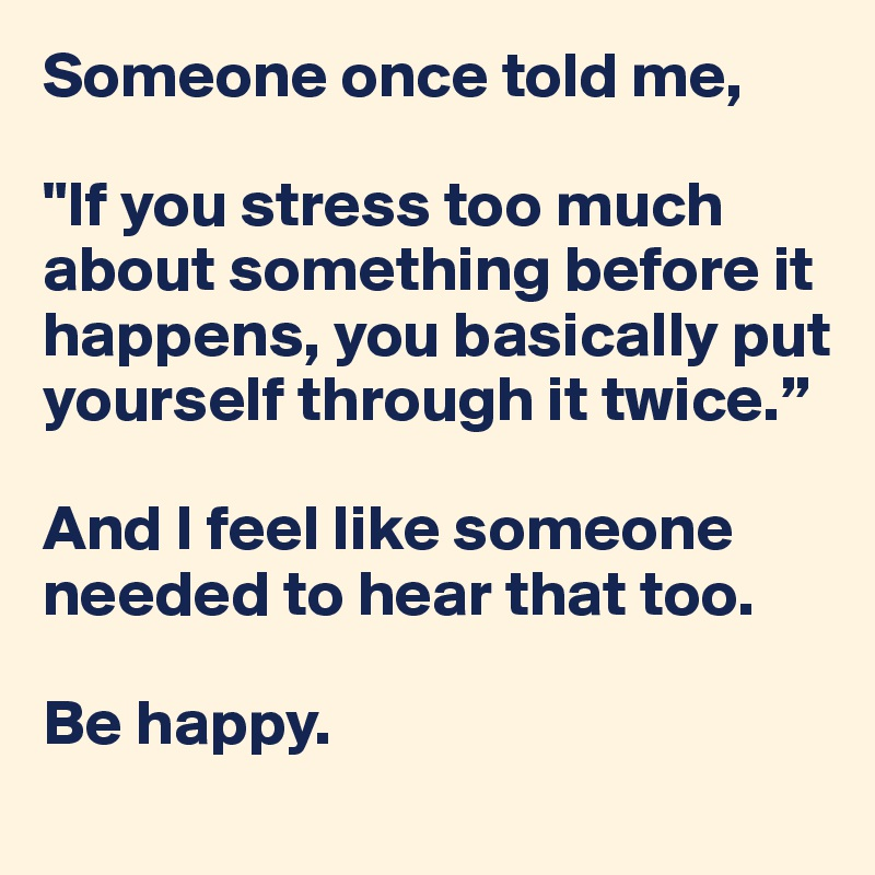 "[Image] ""If you stress too much about something before it happens, you basically put yourself through it twice."""