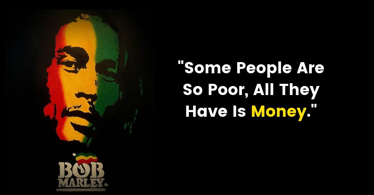 """Some People Are So Poor, All They Have Is Money"" – Bob Marley [1200×628]"