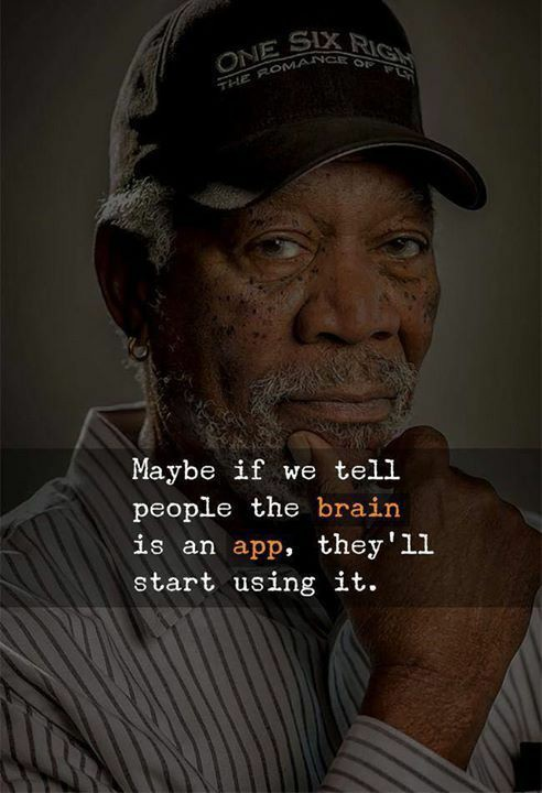 """Maybe if we tell people the brain is an app, they'll start using it."" -Morgan Freeman [492×720]"