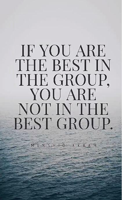 """If you're best in the group, you are not in the best group."" – Murshid Akram (421×691)"