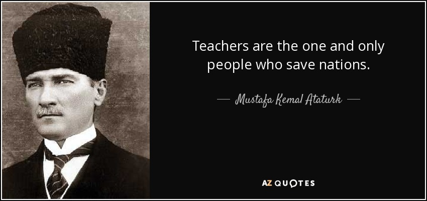 Teachers are the one and only people who save nations. -Mustafa Kemal Ataturk [850 × 400]
