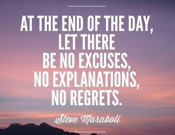 "[Image] ""At the end of the day, let there be no excuses, no explanations, no regrets.""~ Steve Maraboli"