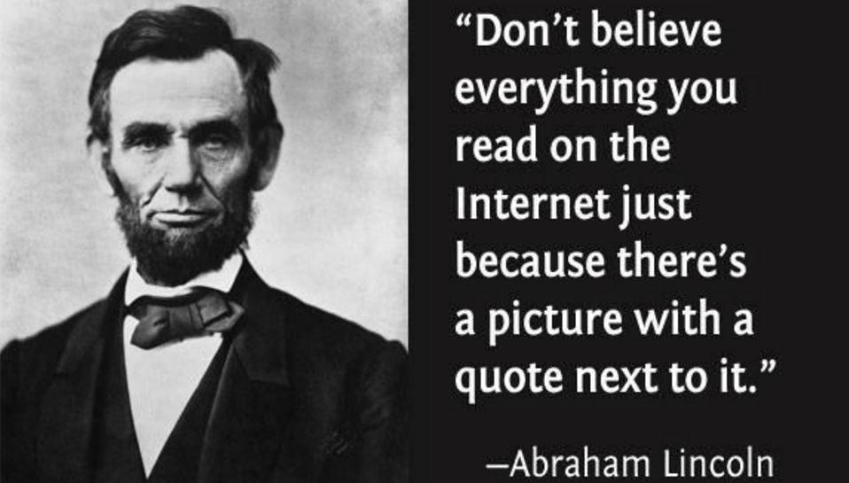 Don't believe everything you read on the internet. by Abraham Lincoln ( 958 X 545 )