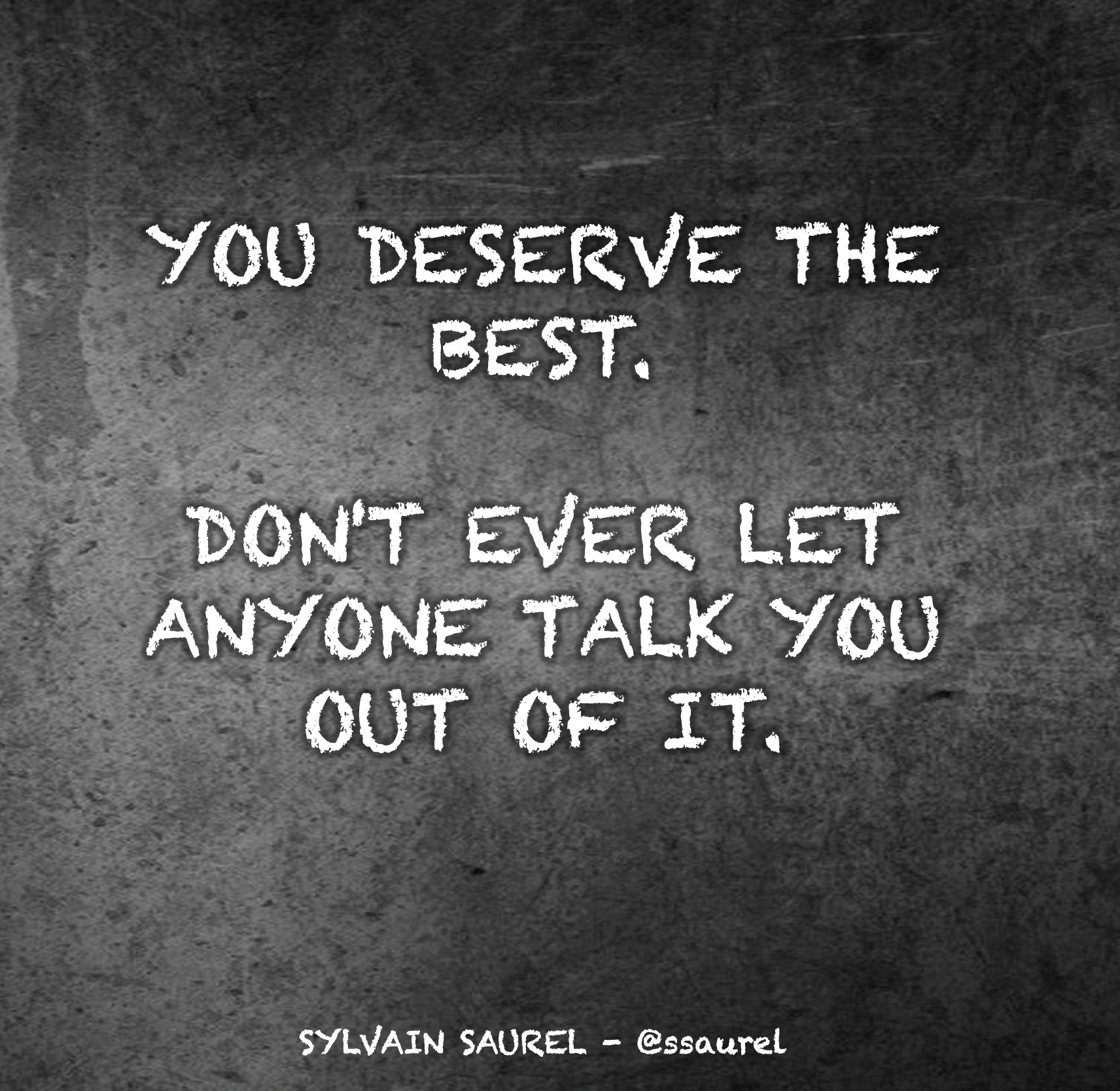 [Image] You deserve the best. Don't ever let anyone talk you out of it.