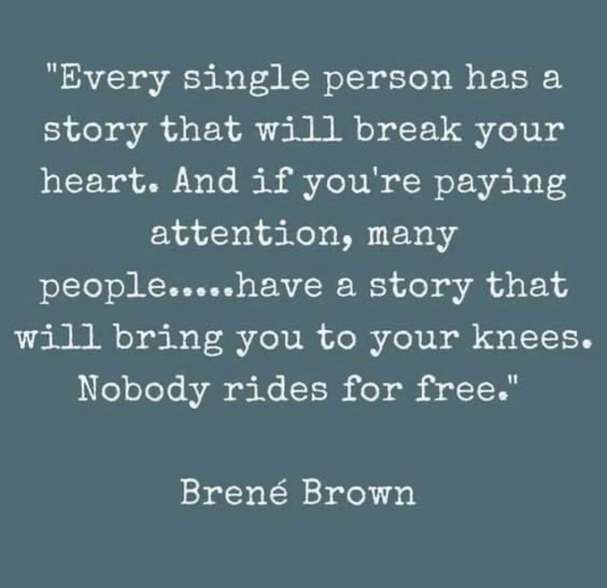 """""""Every single person has a story that will break your heart. And if you're paying attention, many people.....have a story that will bring you to your knees. Nobody rides for free."""" Brené Brown https://inspirational.ly"""