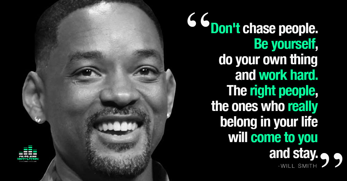 """Don't chase people. Be yourself, do your own thing and work hard. The right people, the ones who really belong in your life will come to you and stay"" – Will Smith [1200×628]"