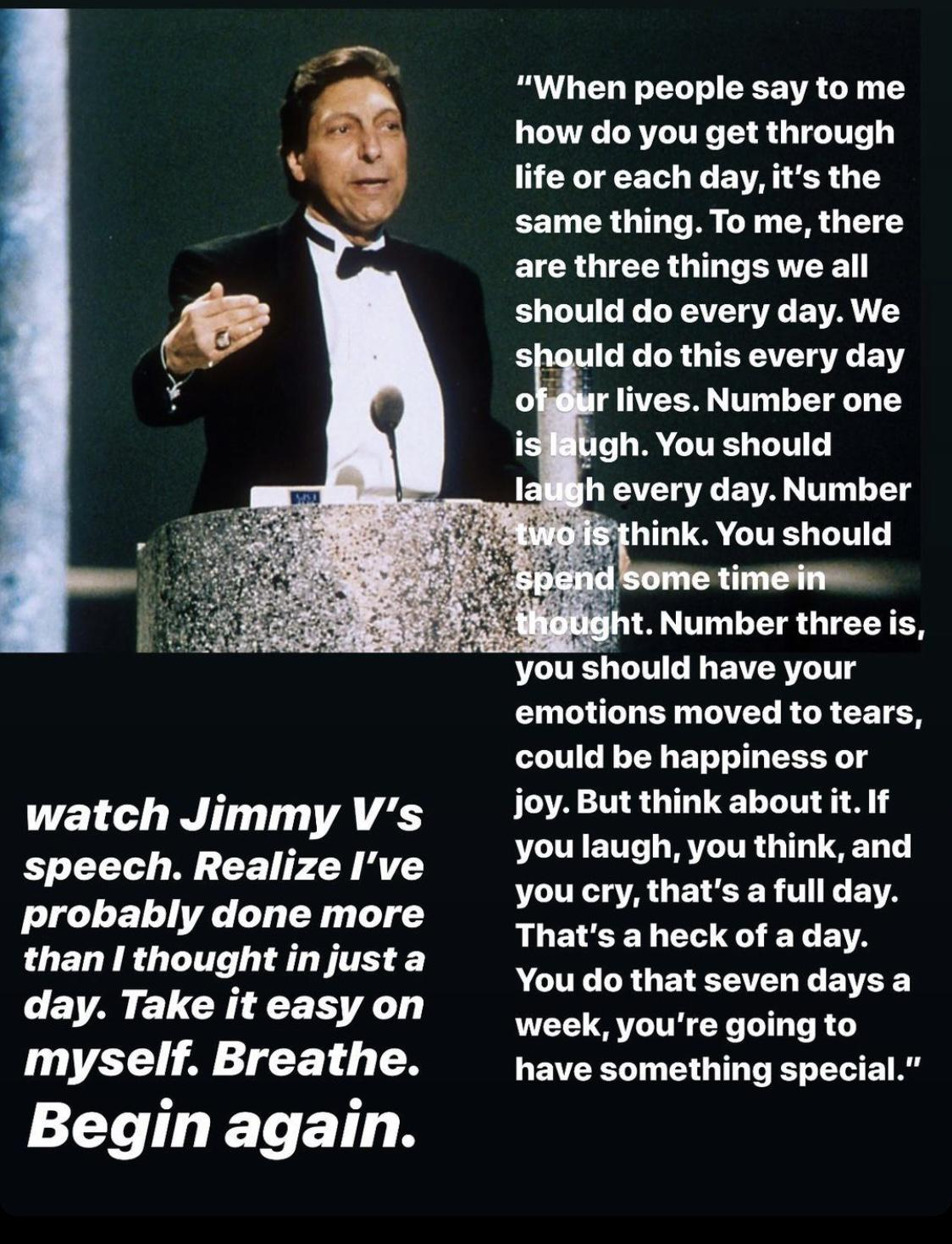 "watch Jimmy V's speech. Realize I've probably done more than I thought in just a day. Take it easy on myself. Breathe. Begin again. ""When people say to me how do you get through life or each day, it's the same thing. To me, there are three things we all should do every day. We .. you should have your emotions moved to tears, could be happiness or joy. But think about it. If you laugh, you think, and you cry, that's a full day. That's a heck of a day. You do that seven days a week, you're going to have something special."" https://inspirational.ly"