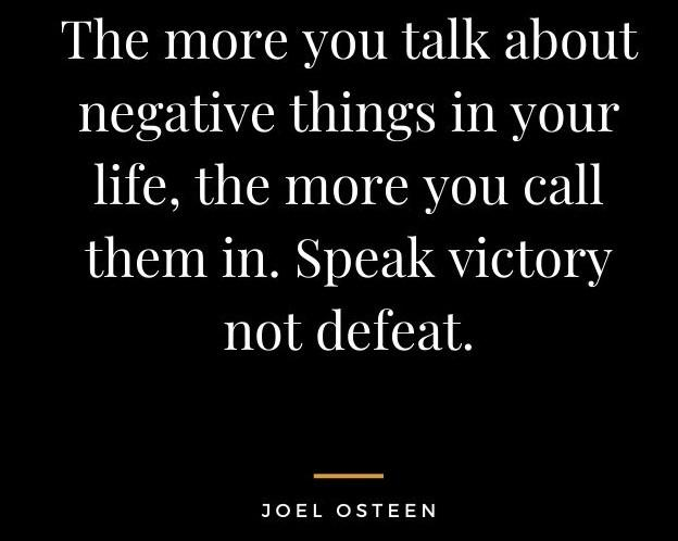 """[Image] """"The more you talk about negative things in your life, the more you call them in. Speak victory not defeat."""" ~ Joel Osteen"""